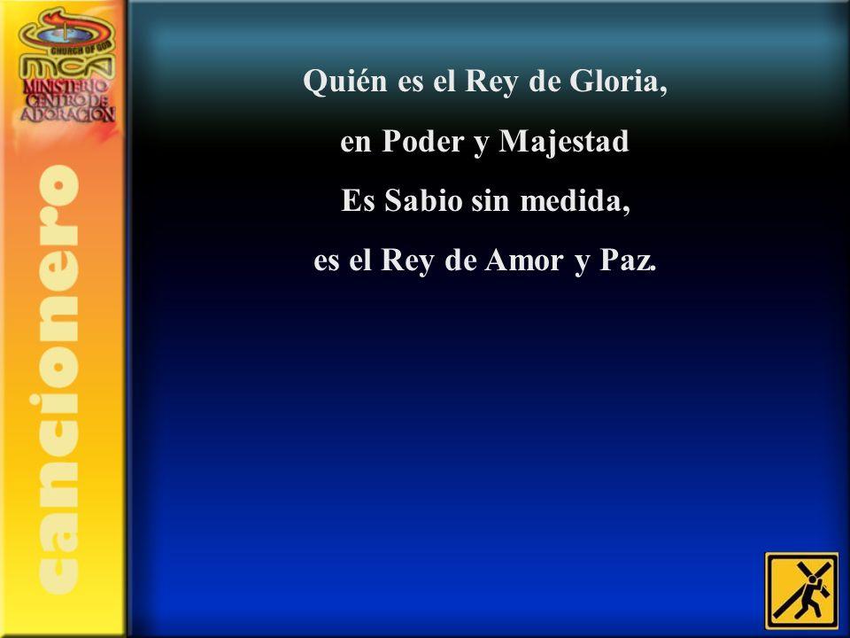 Quién es el Rey de Gloria, en Poder y Majestad Es Sabio sin medida, es el Rey de Amor y Paz.