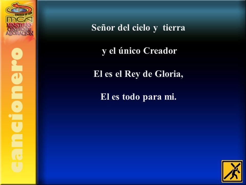 Señor del cielo y tierra y el único Creador El es el Rey de Gloria, El es todo para mi.