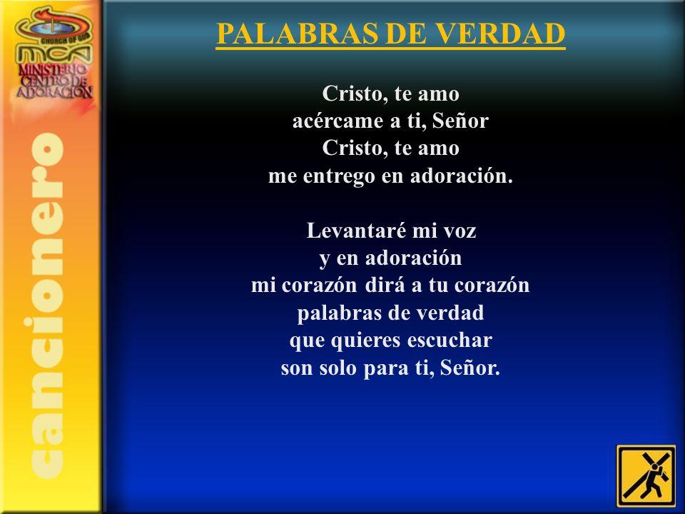 PALABRAS DE VERDAD Cristo, te amo acércame a ti, Señor Cristo, te amo me entrego en adoración. Levantaré mi voz y en adoración mi corazón dirá a tu co