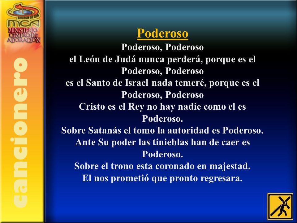 Poderoso Poderoso, Poderoso el León de Judá nunca perderá, porque es el Poderoso, Poderoso es el Santo de Israel nada temeré, porque es el Poderoso, P