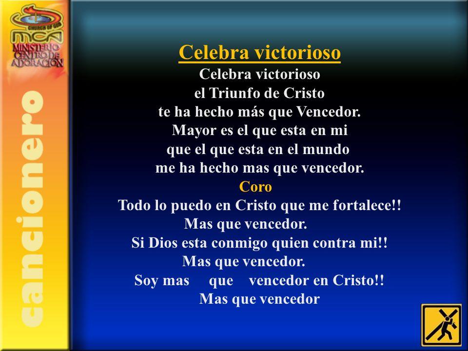 Celebra victorioso Celebra victorioso el Triunfo de Cristo te ha hecho más que Vencedor. Mayor es el que esta en mi que el que esta en el mundo me ha