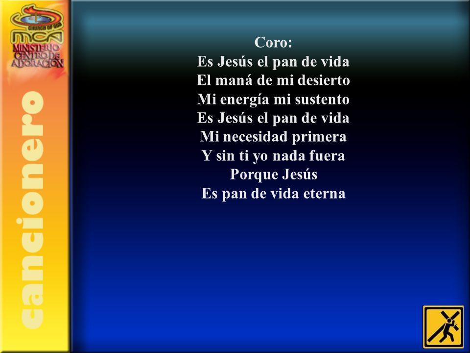 Coro: Es Jesús el pan de vida El maná de mi desierto Mi energía mi sustento Es Jesús el pan de vida Mi necesidad primera Y sin ti yo nada fuera Porque