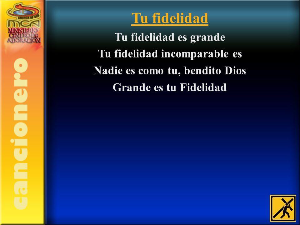 Tu fidelidad Tu fidelidad es grande Tu fidelidad incomparable es Nadie es como tu, bendito Dios Grande es tu Fidelidad