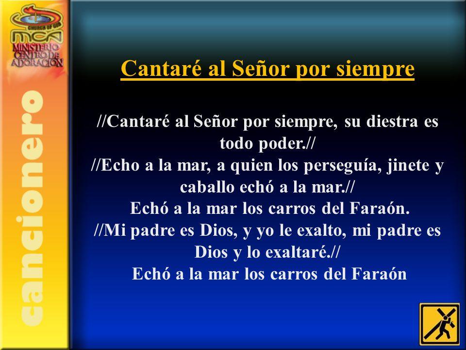 Cantaré al Señor por siempre //Cantaré al Señor por siempre, su diestra es todo poder.// //Echo a la mar, a quien los perseguía, jinete y caballo echó