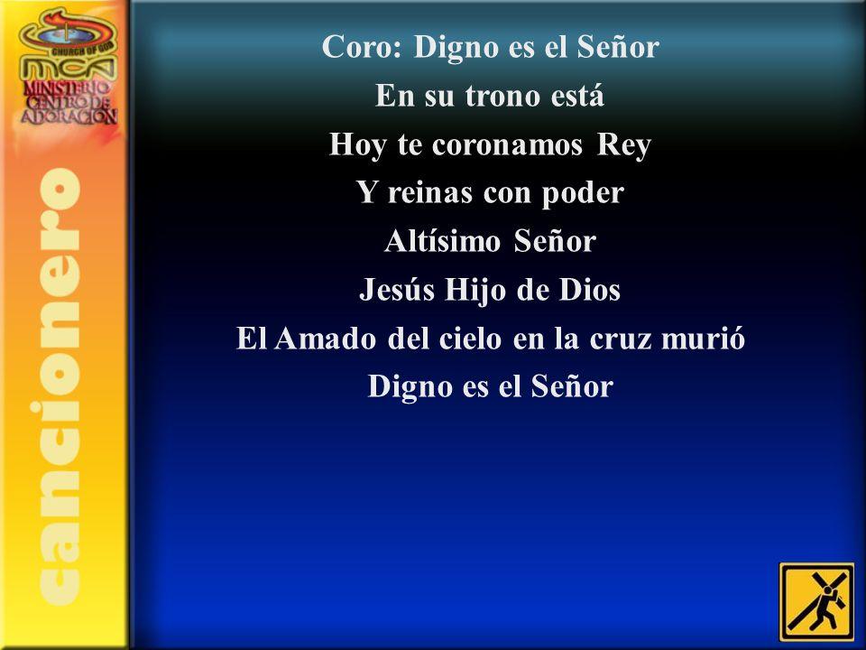 Coro: Digno es el Señor En su trono está Hoy te coronamos Rey Y reinas con poder Altísimo Señor Jesús Hijo de Dios El Amado del cielo en la cruz murió