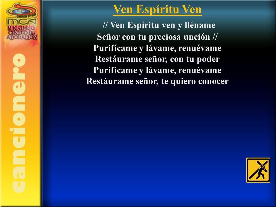 Ven Espíritu Ven // Ven Espíritu ven y lléname Señor con tu preciosa unción // Purifícame y lávame, renuévame Restáurame señor, con tu poder Purifícam