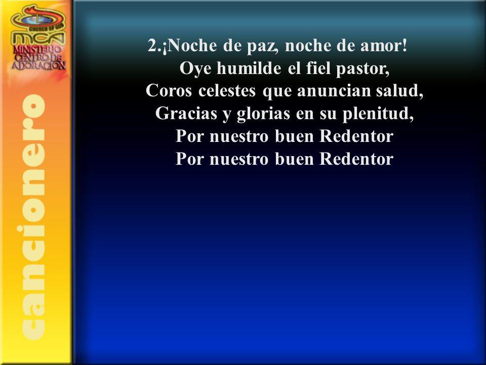 2.¡Noche de paz, noche de amor! Oye humilde el fiel pastor, Coros celestes que anuncian salud, Gracias y glorias en su plenitud, Por nuestro buen Rede