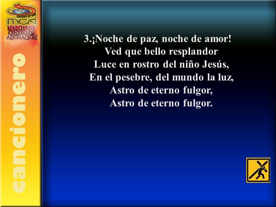 3.¡Noche de paz, noche de amor! Ved que bello resplandor Luce en rostro del niño Jesús, En el pesebre, del mundo la luz, Astro de eterno fulgor, Astro