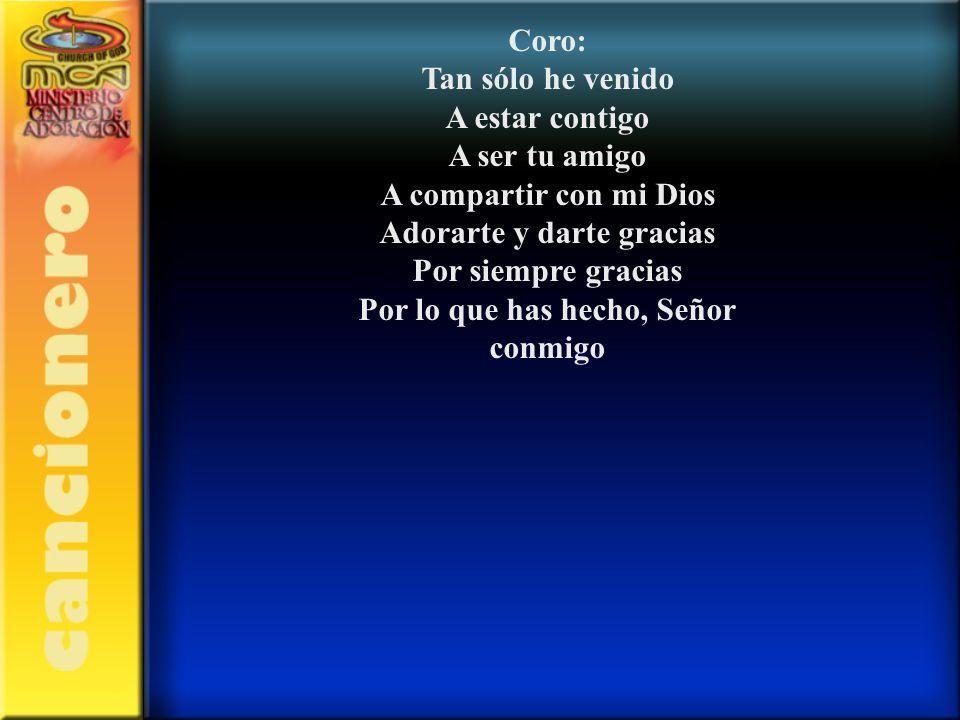 Coro: Tan sólo he venido A estar contigo A ser tu amigo A compartir con mi Dios Adorarte y darte gracias Por siempre gracias Por lo que has hecho, Señ