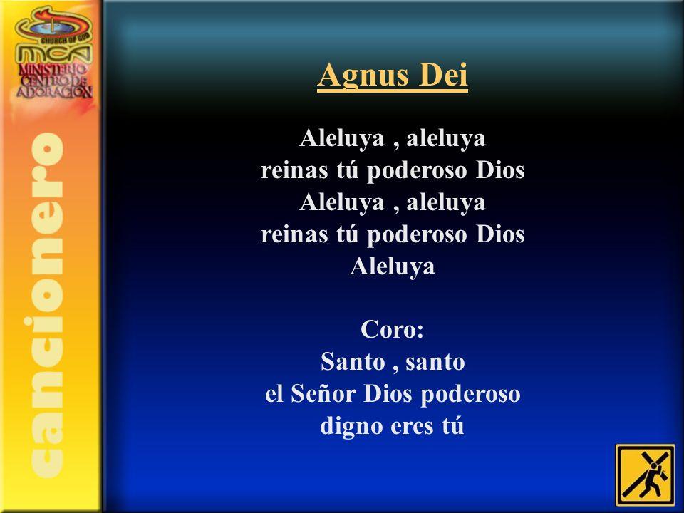 Agnus Dei Aleluya, aleluya reinas tú poderoso Dios Aleluya, aleluya reinas tú poderoso Dios Aleluya Coro: Santo, santo el Señor Dios poderoso digno er