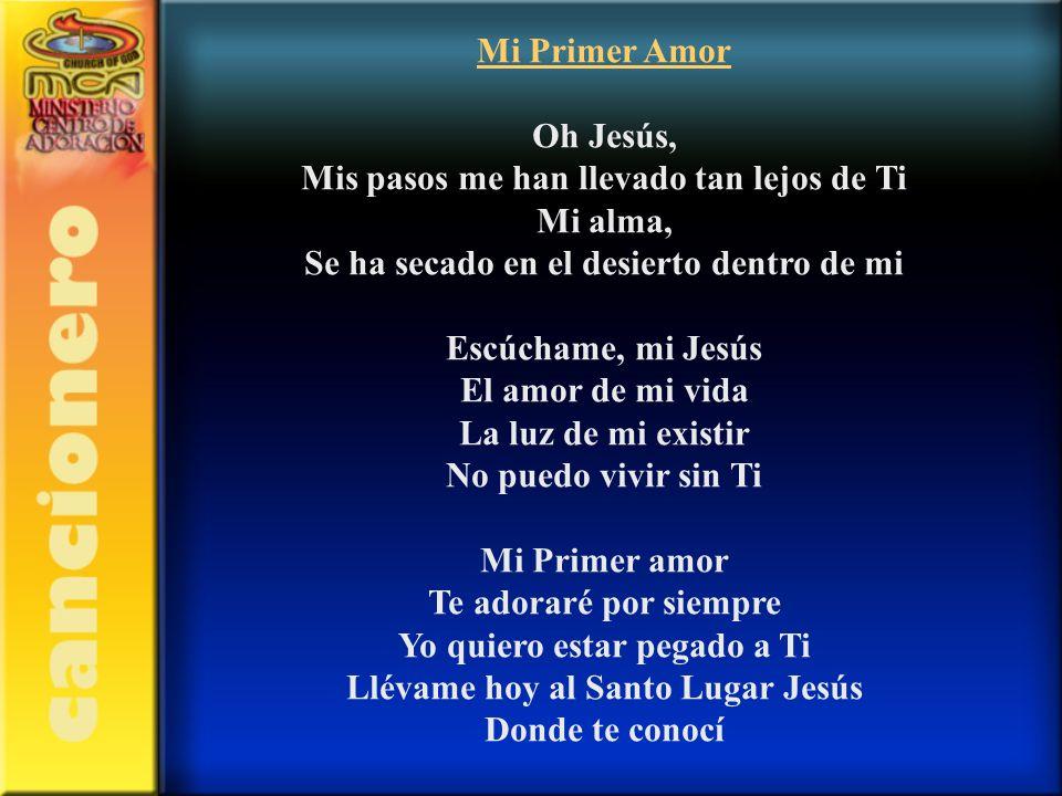 Mi Primer Amor Oh Jesús, Mis pasos me han llevado tan lejos de Ti Mi alma, Se ha secado en el desierto dentro de mi Escúchame, mi Jesús El amor de mi