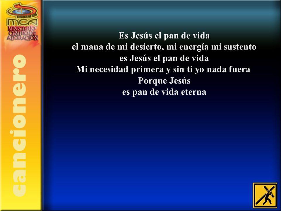 Es Jesús el pan de vida el mana de mi desierto, mi energía mi sustento es Jesús el pan de vida Mi necesidad primera y sin ti yo nada fuera Porque Jesú