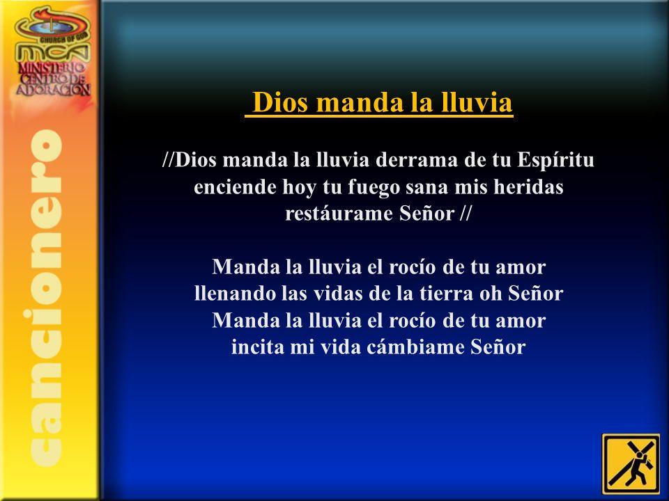 Dios manda la lluvia //Dios manda la lluvia derrama de tu Espíritu enciende hoy tu fuego sana mis heridas restáurame Señor // Manda la lluvia el rocío