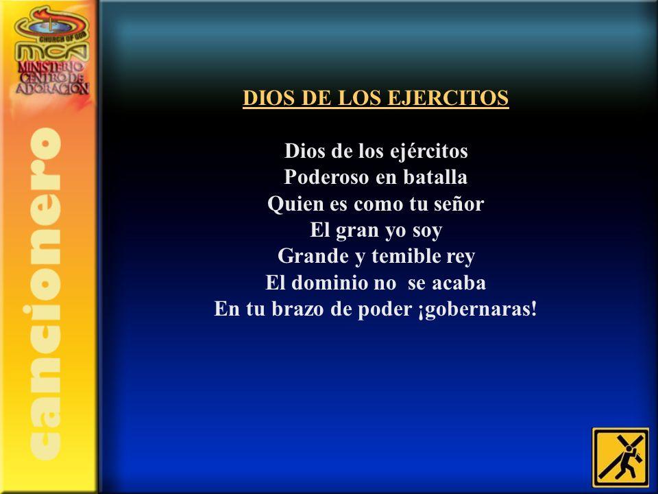 DIOS DE LOS EJERCITOS Dios de los ejércitos Poderoso en batalla Quien es como tu señor El gran yo soy Grande y temible rey El dominio no se acaba En t