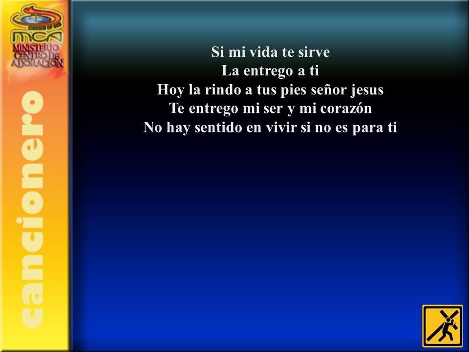 Si mi vida te sirve La entrego a ti Hoy la rindo a tus pies señor jesus Te entrego mi ser y mi corazón No hay sentido en vivir si no es para ti