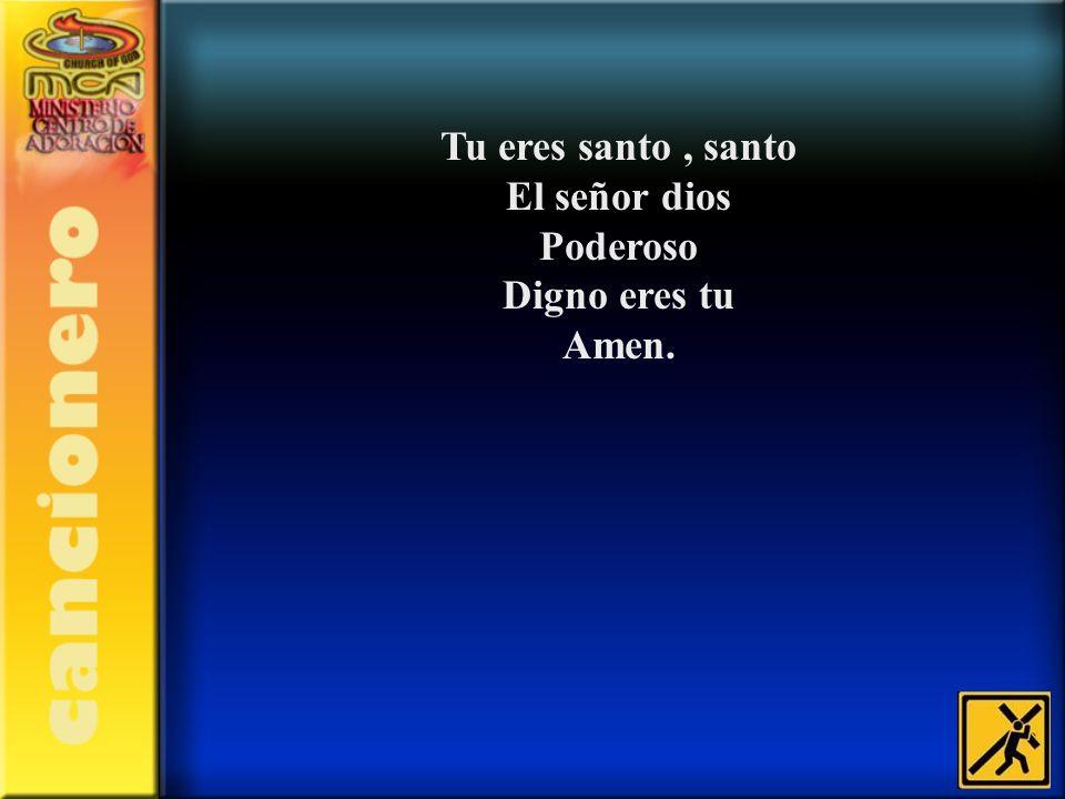 Tu eres santo, santo El señor dios Poderoso Digno eres tu Amen.