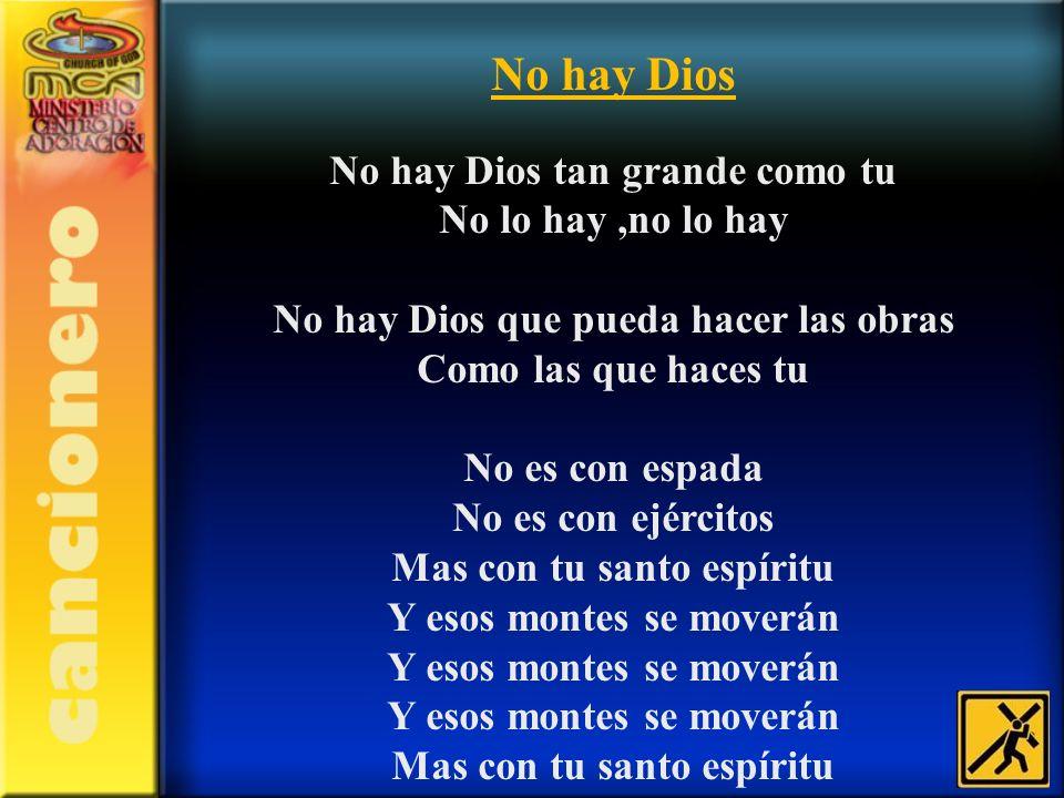 No hay Dios No hay Dios tan grande como tu No lo hay,no lo hay No hay Dios que pueda hacer las obras Como las que haces tu No es con espada No es con