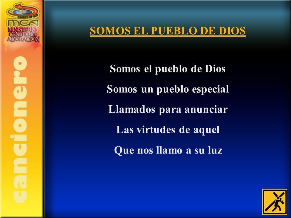SOMOS EL PUEBLO DE DIOS Somos el pueblo de Dios Somos un pueblo especial Llamados para anunciar Las virtudes de aquel Que nos llamo a su luz