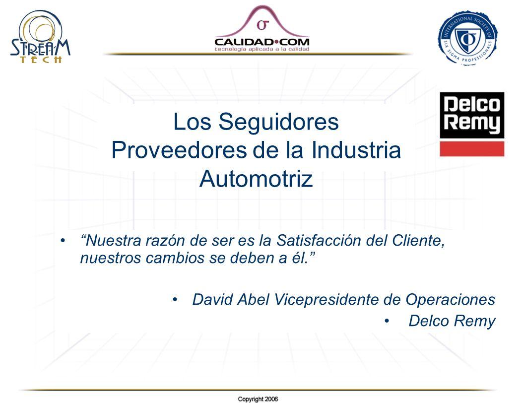 Los Seguidores Proveedores de la Industria Automotriz Nuestra razón de ser es la Satisfacción del Cliente, nuestros cambios se deben a él. David Abel