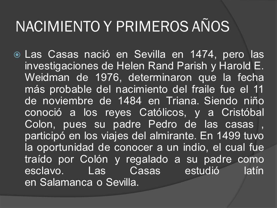 NACIMIENTO Y PRIMEROS AÑOS Las Casas nació en Sevilla en 1474, pero las investigaciones de Helen Rand Parish y Harold E.