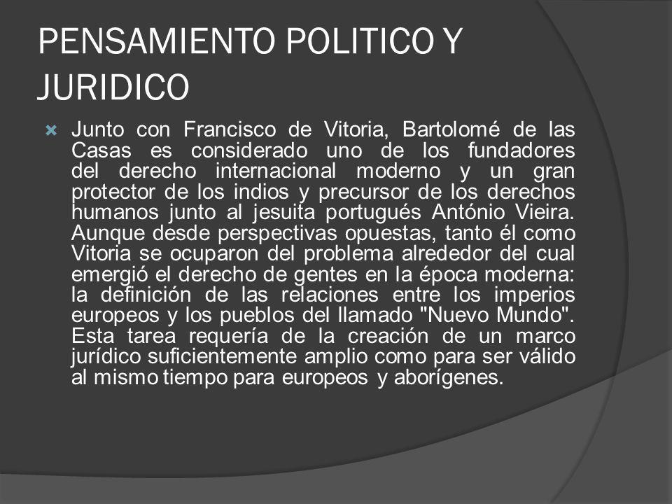 PENSAMIENTO POLITICO Y JURIDICO Junto con Francisco de Vitoria, Bartolomé de las Casas es considerado uno de los fundadores del derecho internacional moderno y un gran protector de los indios y precursor de los derechos humanos junto al jesuita portugués António Vieira.