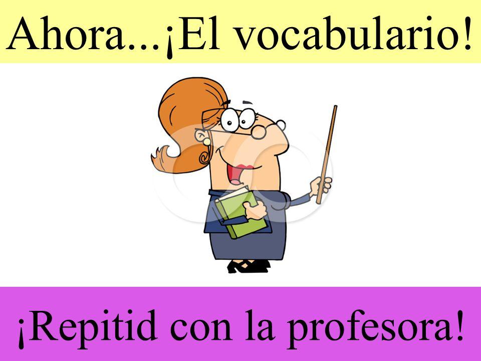 ¡Repitid con la profesora! Ahora...¡El vocabulario!