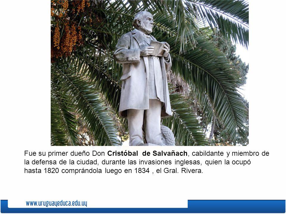 Fue su primer dueño Don Cristóbal de Salvañach, cabildante y miembro de la defensa de la ciudad, durante las invasiones inglesas, quien la ocupó hasta