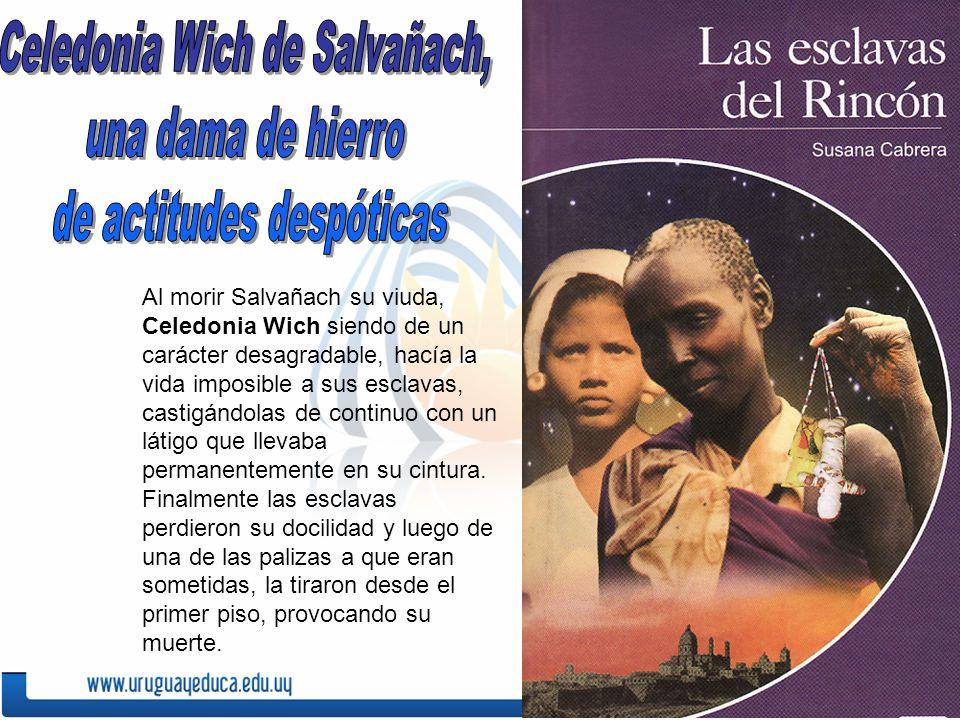 Al morir Salvañach su viuda, Celedonia Wich siendo de un carácter desagradable, hacía la vida imposible a sus esclavas, castigándolas de continuo con