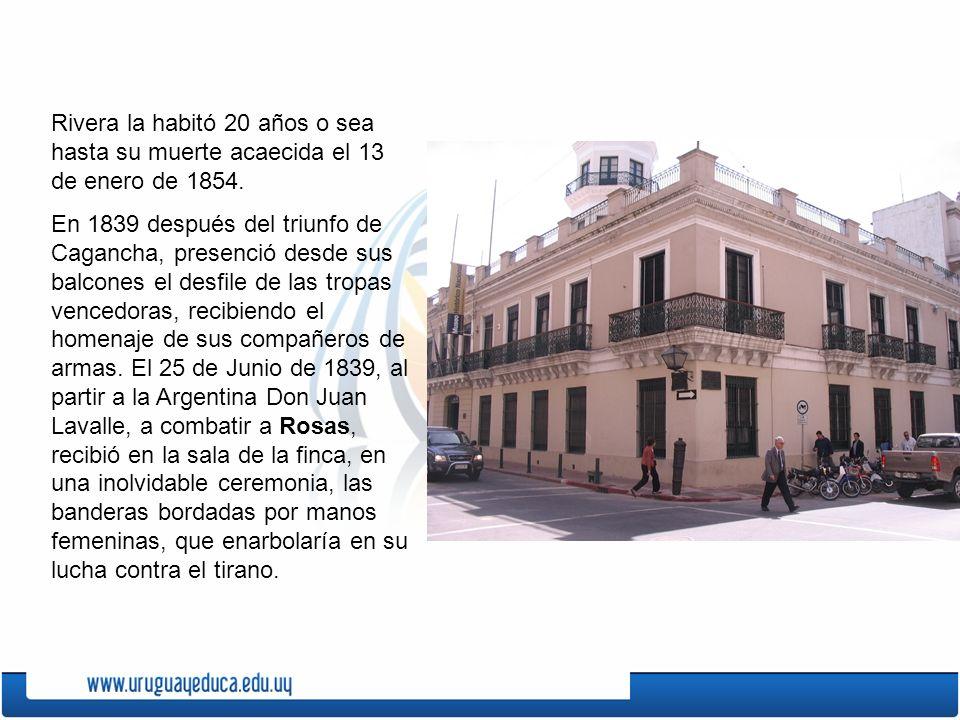 Rivera la habitó 20 años o sea hasta su muerte acaecida el 13 de enero de 1854. En 1839 después del triunfo de Cagancha, presenció desde sus balcones