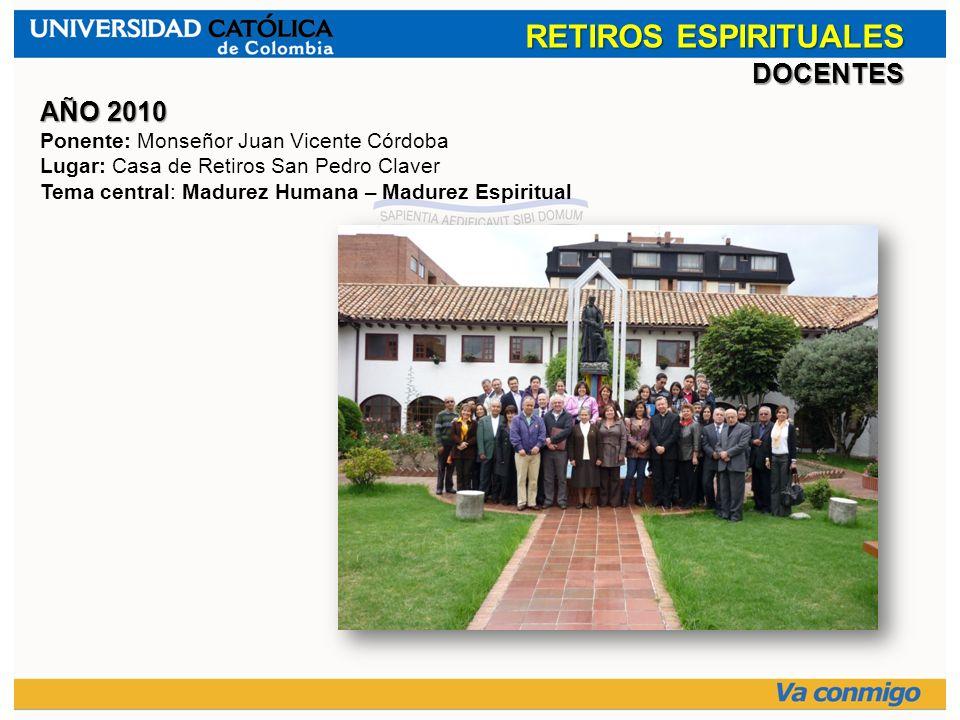 RETIROS ESPIRITUALES DOCENTES AÑO 2010 Ponente: Monseñor Juan Vicente Córdoba Lugar: Casa de Retiros San Pedro Claver Tema central: Madurez Humana – M