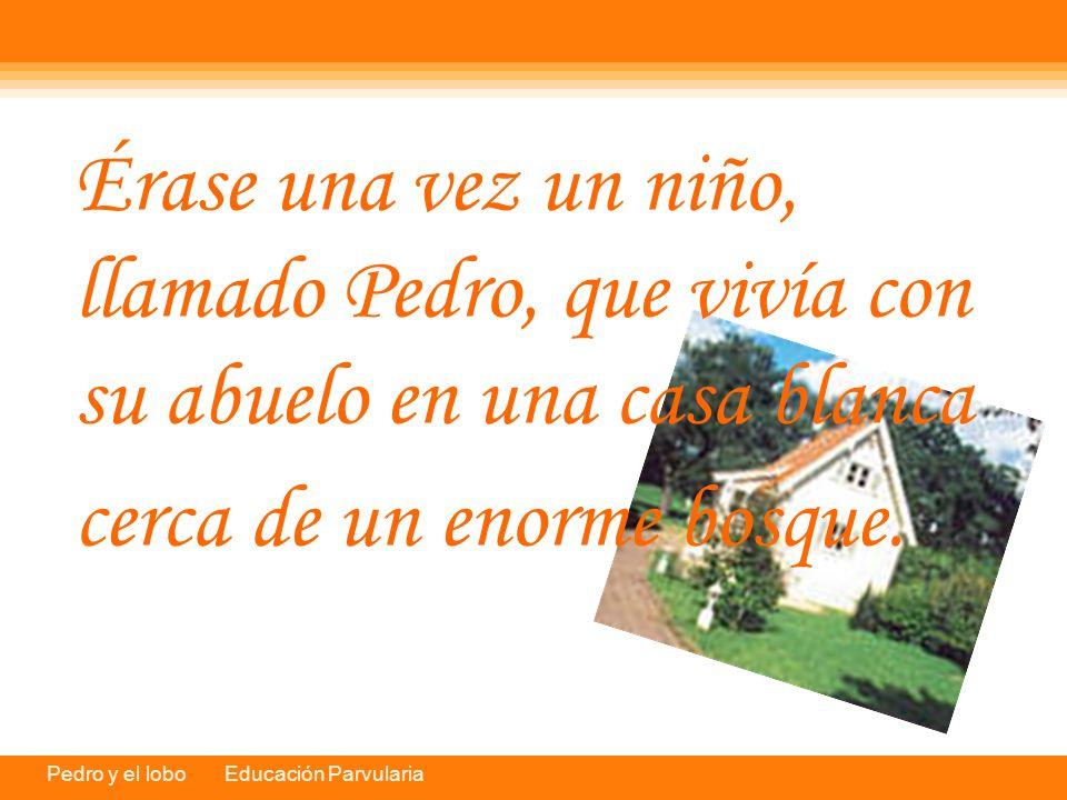 Pedro y el lobo Educación Parvularia Érase una vez un niño, llamado Pedro, que vivía con su abuelo en una casa blanca cerca de un enorme bosque.
