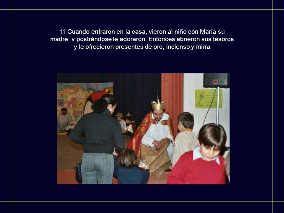 11 Cuando entraron en la casa, vieron al niño con María su madre, y postrándose le adoraron. Entonces abrieron sus tesoros y le ofrecieron presentes d