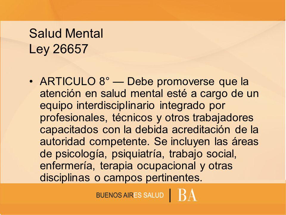 Salud Mental Ley 26657 ARTICULO 8° Debe promoverse que la atención en salud mental esté a cargo de un equipo interdisciplinario integrado por profesio