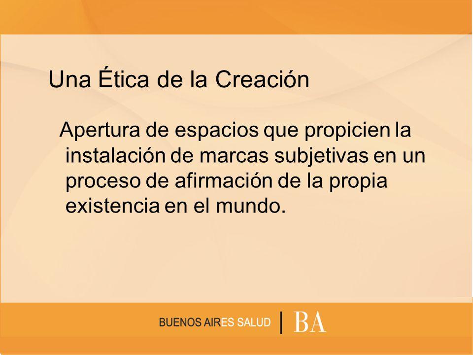 Una Ética de la Creación Apertura de espacios que propicien la instalación de marcas subjetivas en un proceso de afirmación de la propia existencia en