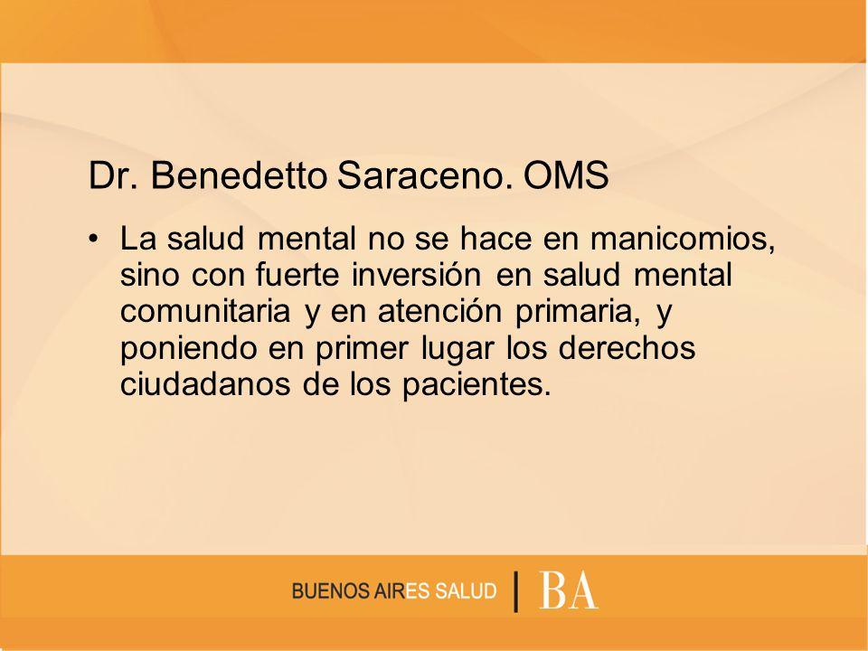 Dr. Benedetto Saraceno. OMS La salud mental no se hace en manicomios, sino con fuerte inversión en salud mental comunitaria y en atención primaria, y