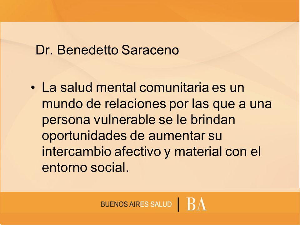 Dr. Benedetto Saraceno La salud mental comunitaria es un mundo de relaciones por las que a una persona vulnerable se le brindan oportunidades de aumen
