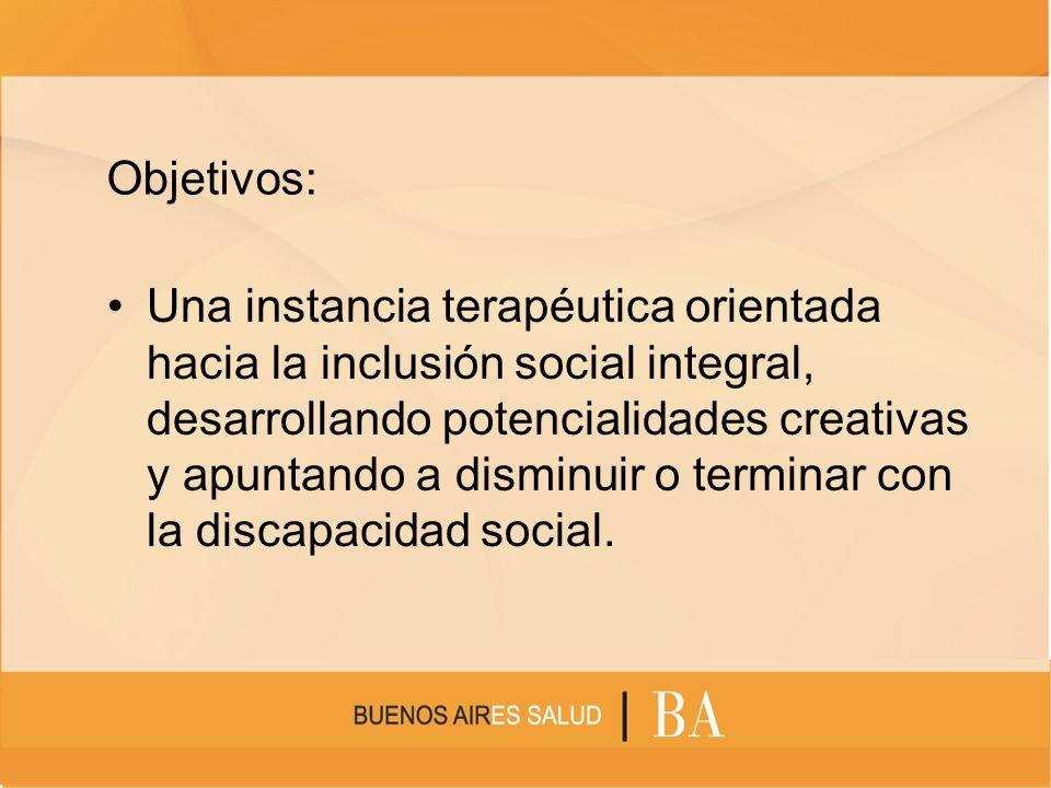 Objetivos: Una instancia terapéutica orientada hacia la inclusión social integral, desarrollando potencialidades creativas y apuntando a disminuir o t