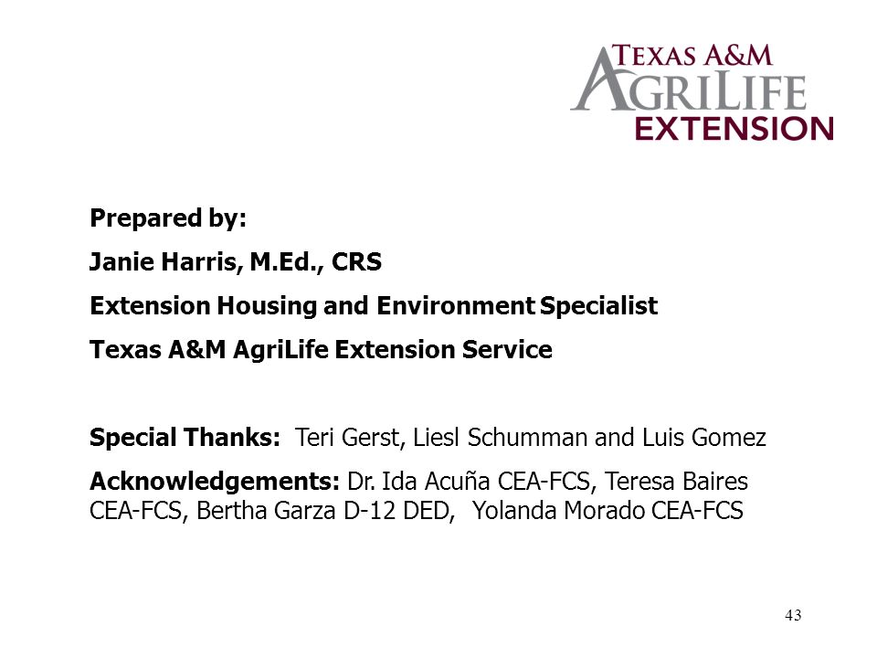43 Prepared by: Janie Harris, M.Ed., CRS Extension Housing and Environment Specialist Texas A&M AgriLife Extension Service Special Thanks: Teri Gerst, Liesl Schumman and Luis Gomez Acknowledgements: Dr.