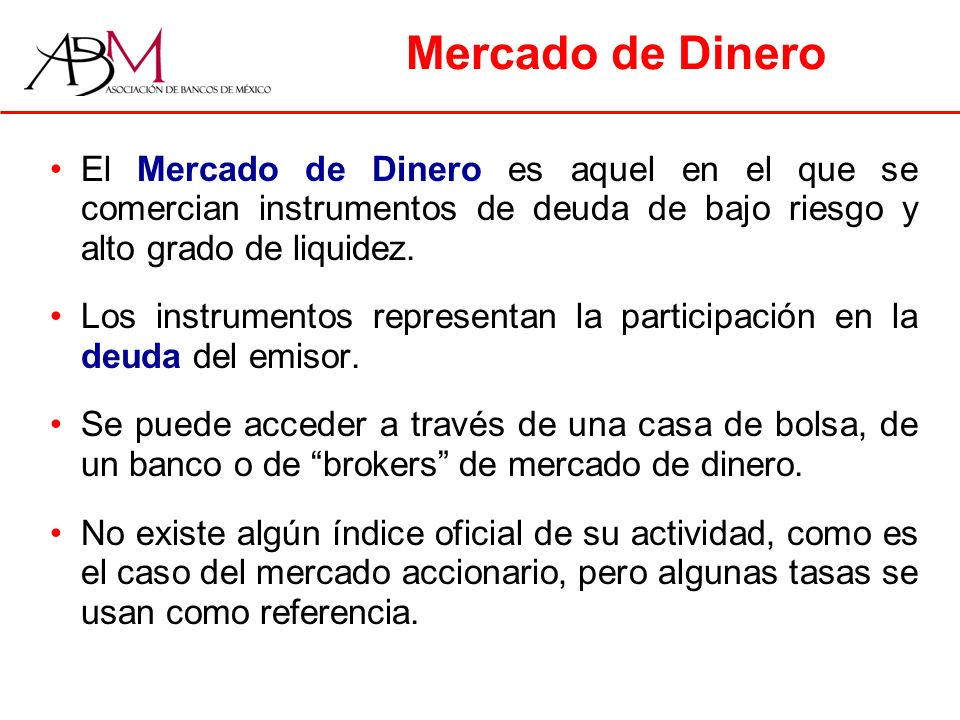 Mercado de Dinero El Mercado de Dinero es aquel en el que se comercian instrumentos de deuda de bajo riesgo y alto grado de liquidez.