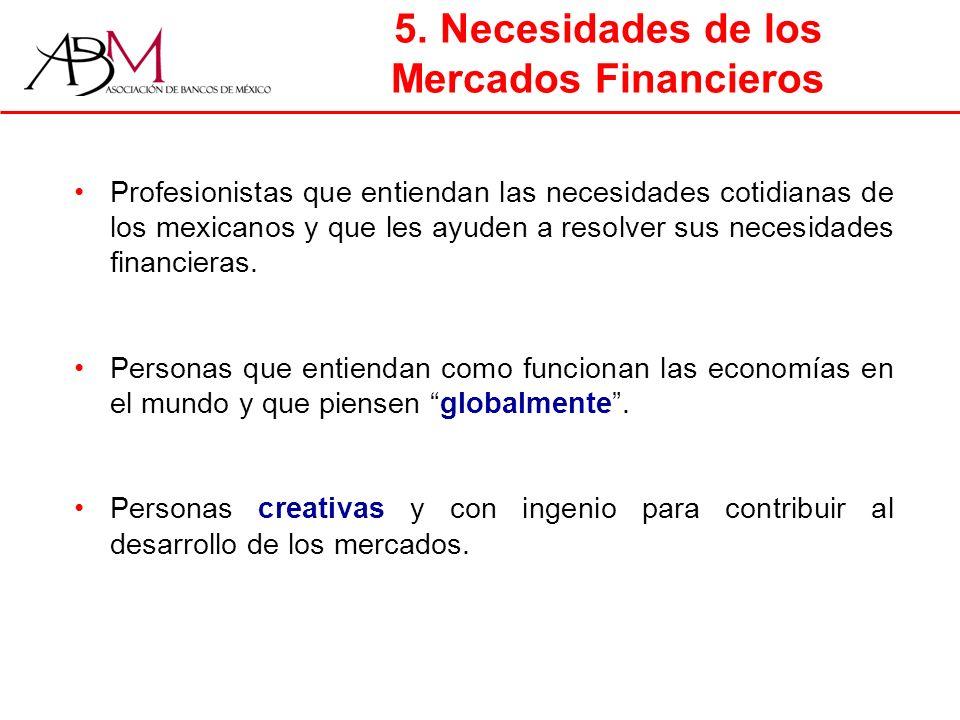 5. Necesidades de los Mercados Financieros Profesionistas que entiendan las necesidades cotidianas de los mexicanos y que les ayuden a resolver sus ne