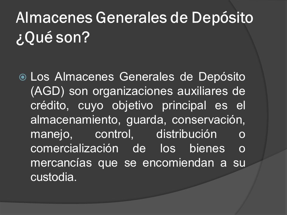 Almacenes Generales de Depósito ¿Qué son? Los Almacenes Generales de Depósito (AGD) son organizaciones auxiliares de crédito, cuyo objetivo principal