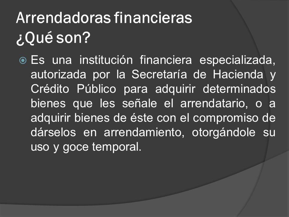 Arrendadoras financieras ¿Qué son? Es una institución financiera especializada, autorizada por la Secretaría de Hacienda y Crédito Público para adquir