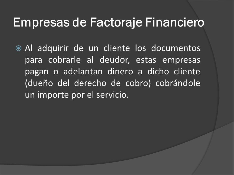 Empresas de Factoraje Financiero Al adquirir de un cliente los documentos para cobrarle al deudor, estas empresas pagan o adelantan dinero a dicho cli