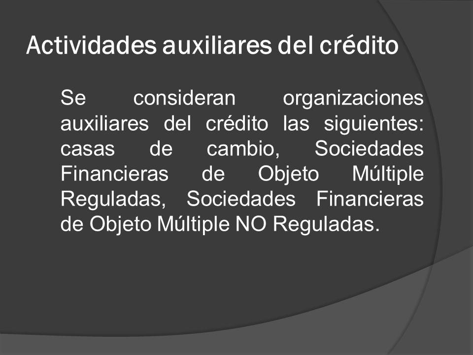 Actividades auxiliares del crédito Se consideran organizaciones auxiliares del crédito las siguientes: casas de cambio, Sociedades Financieras de Obje