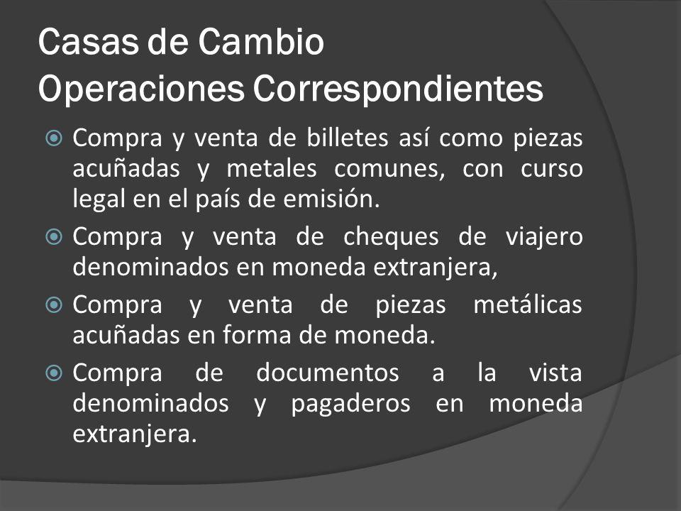 Casas de Cambio Operaciones Correspondientes Compra y venta de billetes así como piezas acuñadas y metales comunes, con curso legal en el país de emis
