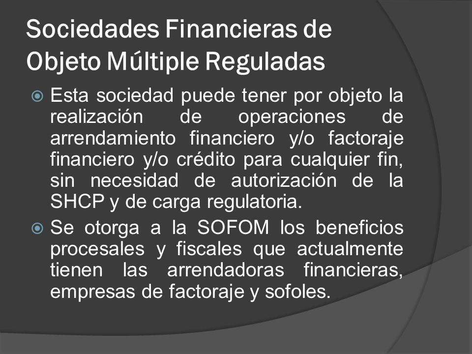 Sociedades Financieras de Objeto Múltiple Reguladas Esta sociedad puede tener por objeto la realización de operaciones de arrendamiento financiero y/o
