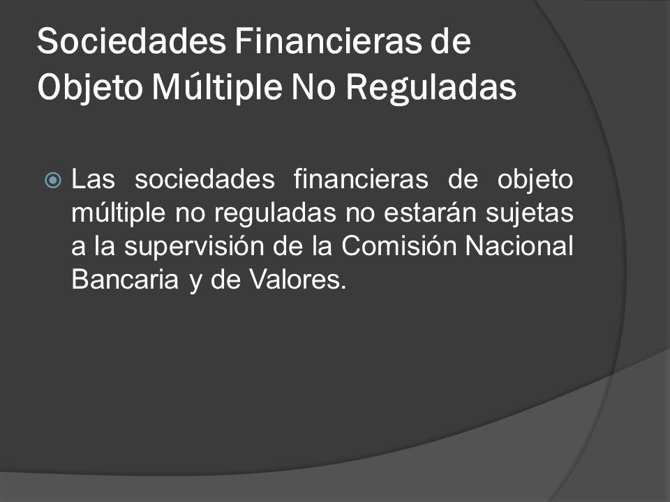 Sociedades Financieras de Objeto Múltiple No Reguladas Las sociedades financieras de objeto múltiple no reguladas no estarán sujetas a la supervisión