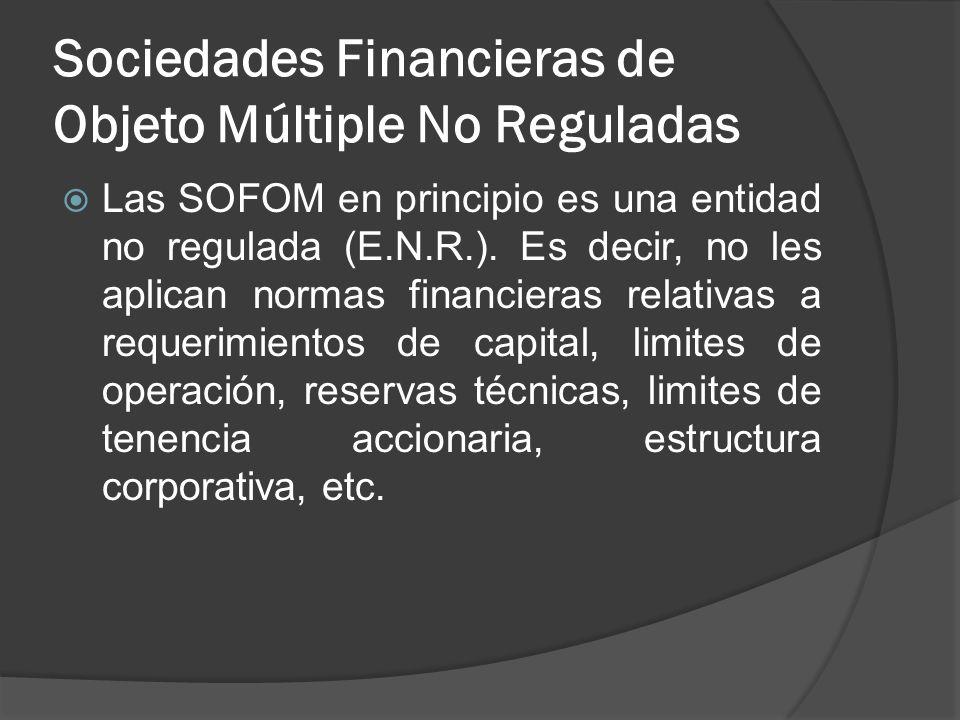 Sociedades Financieras de Objeto Múltiple No Reguladas Las SOFOM en principio es una entidad no regulada (E.N.R.). Es decir, no les aplican normas fin