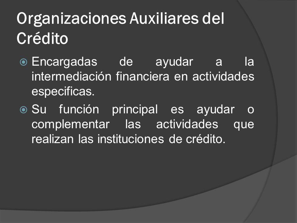 Organizaciones Auxiliares del Crédito Encargadas de ayudar a la intermediación financiera en actividades especificas. Su función principal es ayudar o