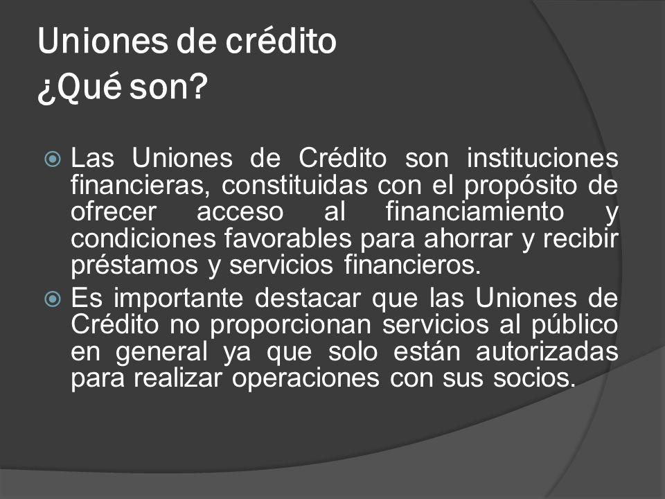 Uniones de crédito ¿Qué son? Las Uniones de Crédito son instituciones financieras, constituidas con el propósito de ofrecer acceso al financiamiento y